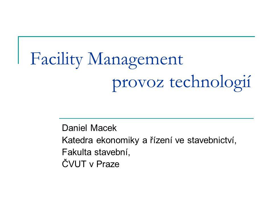 Facility Management provoz technologií Daniel Macek Katedra ekonomiky a řízení ve stavebnictví, Fakulta stavební, ČVUT v Praze