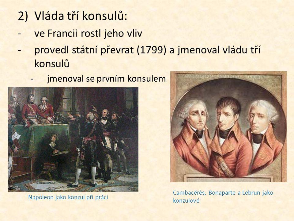 2)Vláda tří konsulů: -ve Francii rostl jeho vliv -provedl státní převrat (1799) a jmenoval vládu tří konsulů -jmenoval se prvním konsulem Cambacérès,