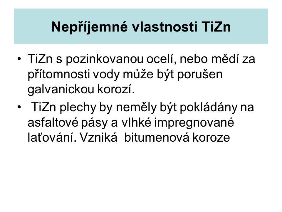 Nepříjemné vlastnosti TiZn TiZn s pozinkovanou ocelí, nebo mědí za přítomnosti vody může být porušen galvanickou korozí.