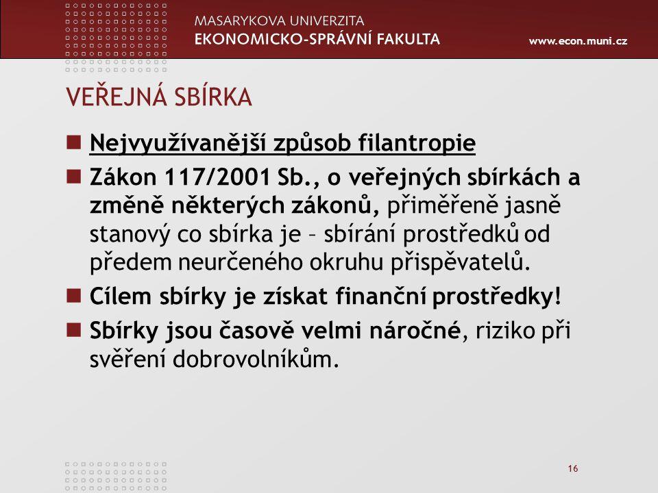 www.econ.muni.cz 16 VEŘEJNÁ SBÍRKA Nejvyužívanější způsob filantropie Zákon 117/2001 Sb., o veřejných sbírkách a změně některých zákonů, přiměřeně jasně stanový co sbírka je – sbírání prostředků od předem neurčeného okruhu přispěvatelů.