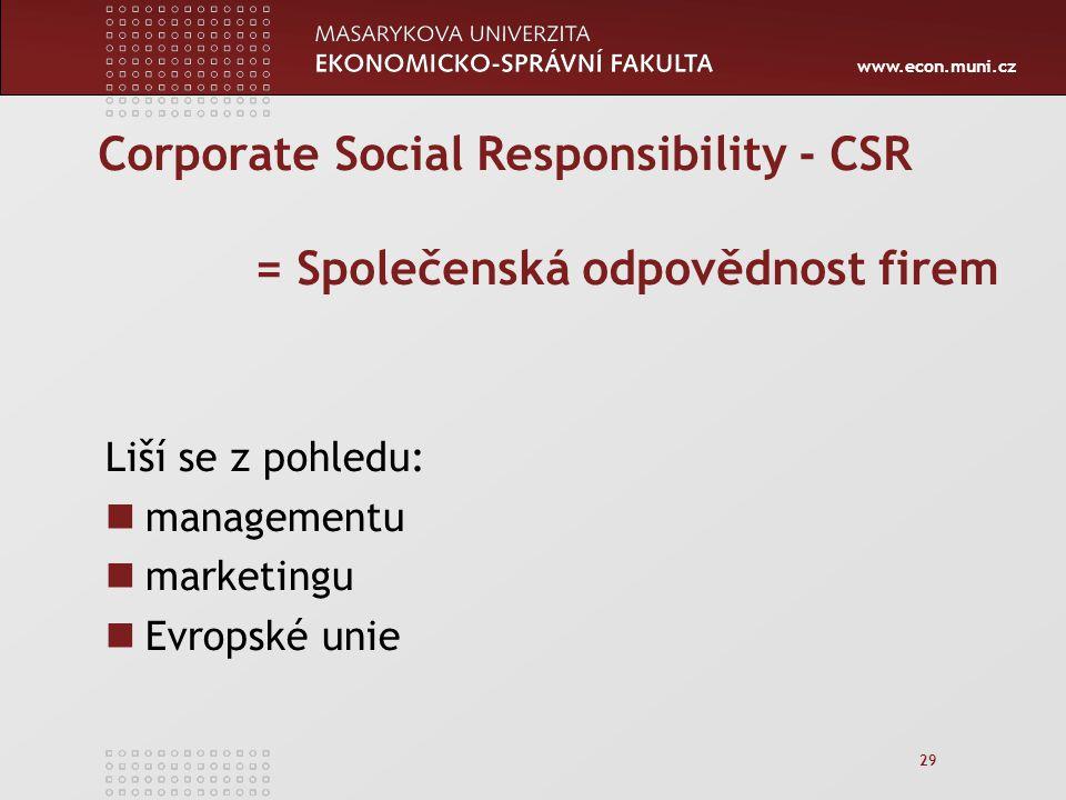 www.econ.muni.cz 29 Corporate Social Responsibility - CSR = Společenská odpovědnost firem Liší se z pohledu: managementu marketingu Evropské unie