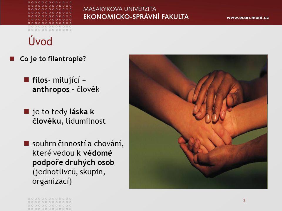 www.econ.muni.cz 4 Definice filantropie Filantropie je mechanismus, skrze něhož lidé vyjadřují své humánní impulsy a potvrzují svoje členství ve společnosti (Theresa Llyod) Filantropie zahrnuje dary nebo poskytnutí peněz na různé hodnotné dobročinné účely (Wikipedia) Filantropie se odkazuje na využívání osobního bohatství a schopností ve prospěch specifických veřejných účelů (Anhaier) Dobrovolné dávání za účelem podpory činností, které vedou k vědomé podpoře třetích osob (jednotlivců, skupin, organizací) bez nároku na finanční odměnu.