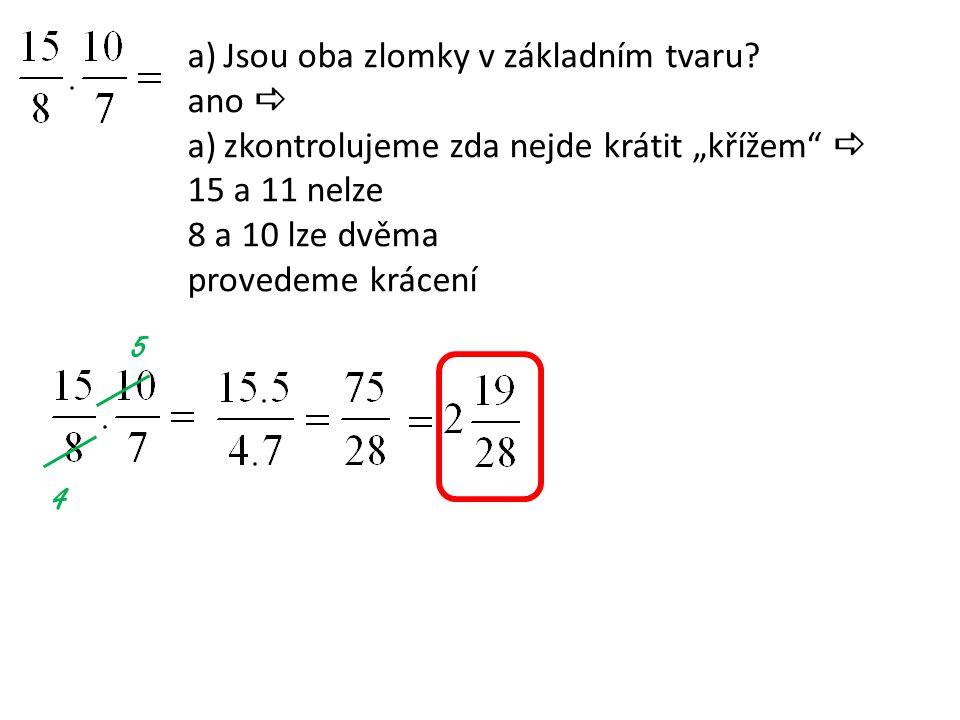 """a)Jsou oba zlomky v základním tvaru? ano  a)zkontrolujeme zda nejde krátit """"křížem""""  15 a 11 nelze 8 a 10 lze dvěma provedeme krácení 5 4"""