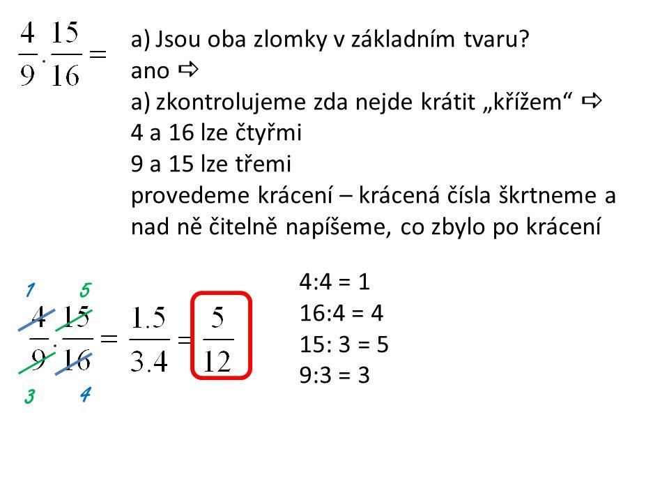 """a)Jsou oba zlomky v základním tvaru? ano  a)zkontrolujeme zda nejde krátit """"křížem""""  4 a 16 lze čtyřmi 9 a 15 lze třemi provedeme krácení – krácená"""