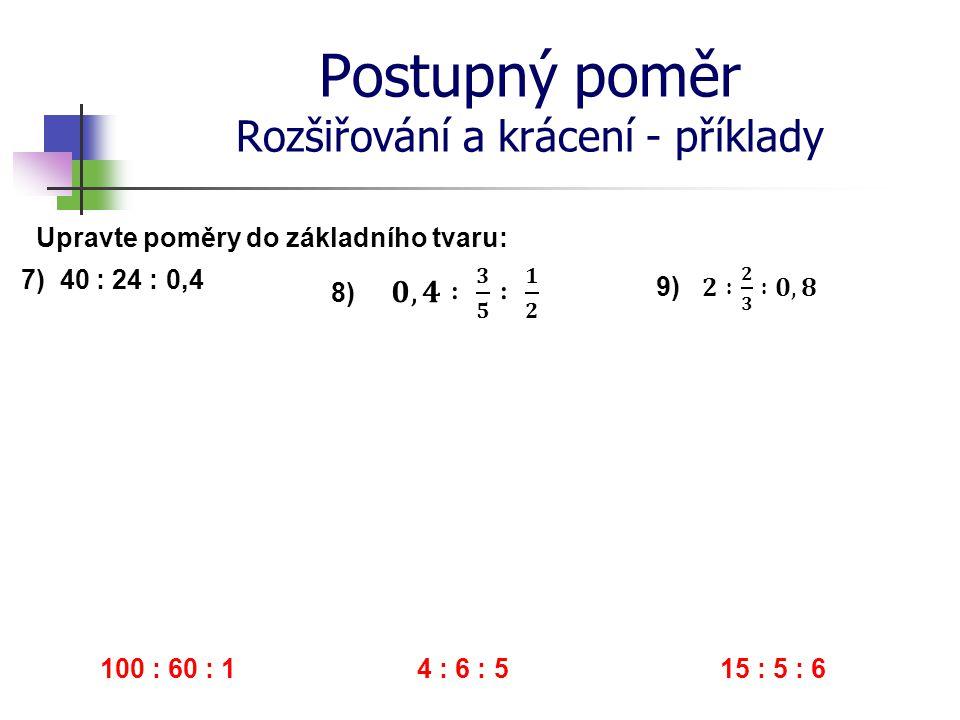Postupný poměr Rozšiřování a krácení - příklady 7) 40 : 24 : 0,4 Upravte poměry do základního tvaru: 100 : 60 : 1 4 : 6 : 5 15 : 5 : 6