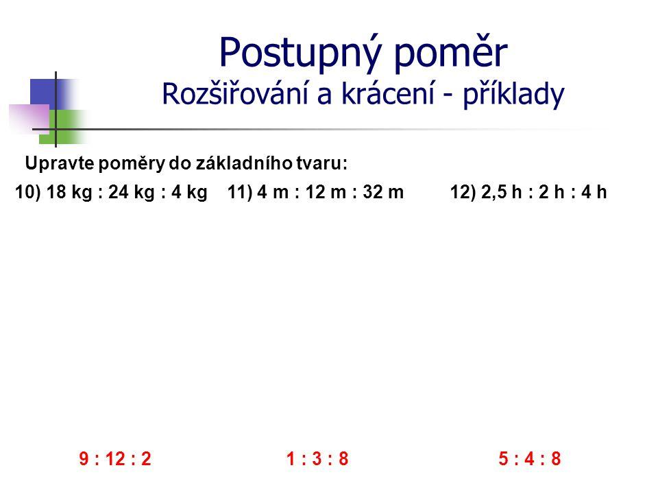 Postupný poměr Rozšiřování a krácení - příklady 10) 18 kg : 24 kg : 4 kg Upravte poměry do základního tvaru: 11) 4 m : 12 m : 32 m 12) 2,5 h : 2 h : 4