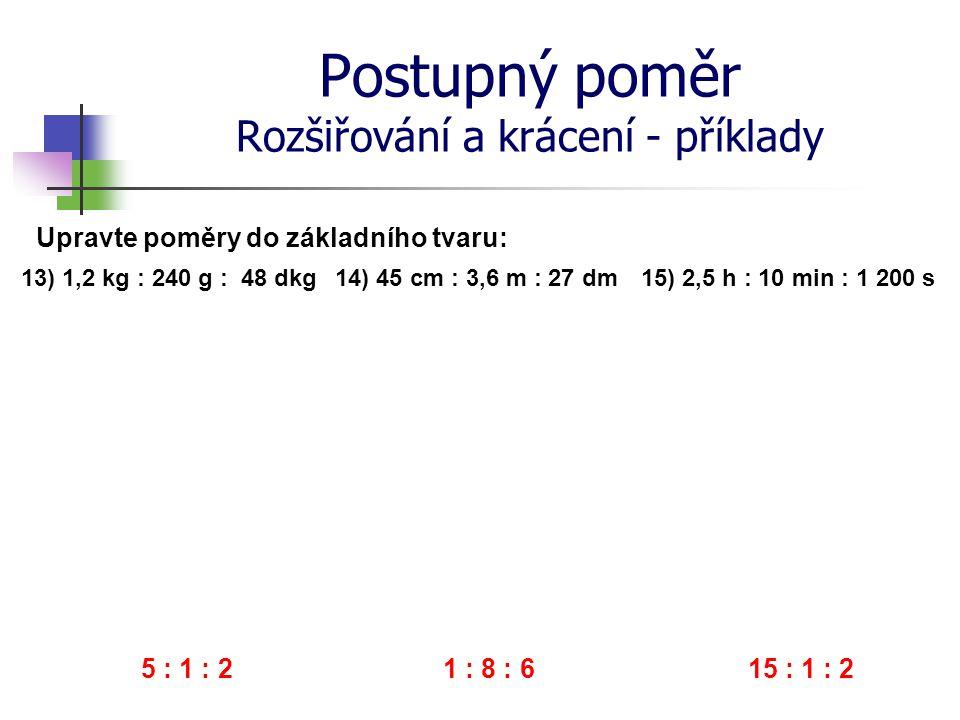 Postupný poměr Rozšiřování a krácení - příklady 13) 1,2 kg : 240 g : 48 dkg Upravte poměry do základního tvaru: 14) 45 cm : 3,6 m : 27 dm 15) 2,5 h :