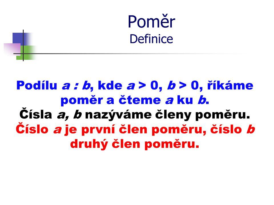 Poměr Definice Podílu a : b, kde a > 0, b > 0, říkáme poměr a čteme a ku b. Čísla a, b nazýváme členy poměru. Číslo a je první člen poměru, číslo b dr