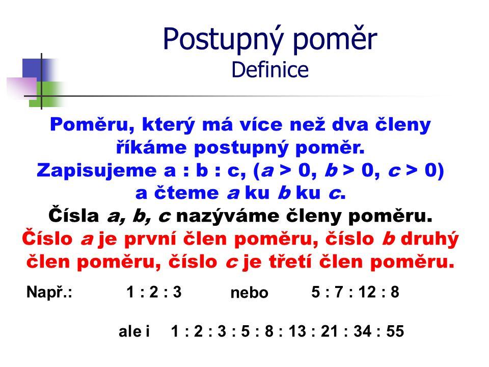 Postupný poměr Definice Poměru, který má více než dva členy říkáme postupný poměr. Zapisujeme a : b : c, (a > 0, b > 0, c > 0) a čteme a ku b ku c. Čí