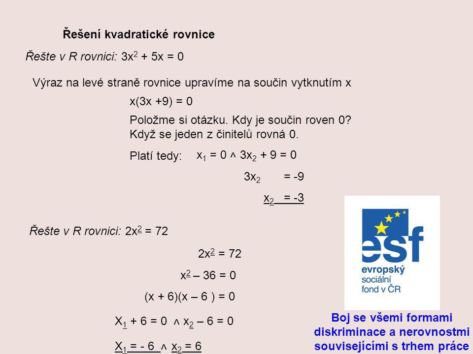 Řešení kvadratické rovnice Řešte v R rovnici: 3x 2 + 5x = 0 Výraz na levé straně rovnice upravíme na součin vytknutím x x(3x +9) = 0 Položme si otázku.