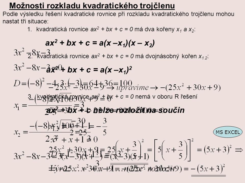 Možnosti rozkladu kvadratického trojčlenu Podle výsledku řešení kvadratické rovnice při rozkladu kvadratického trojčlenu mohou nastat tři situace: 1.kvadratická rovnice ax 2 + bx + c = 0 má dva kořeny x 1 a x 2 : ax 2 + bx + c = a(x –x 1 )(x – x 2 ) 2.kvadratická rovnice ax 2 + bx + c = 0 má dvojnásobný kořen x 1.2 : ax 2 + bx + c = a(x –x 1 ) 2 3.kvadratická rovnice ax 2 + bx + c = 0 nemá v oboru R řešení ax 2 + bx + c nelze rozložit na součin MS EXCEL