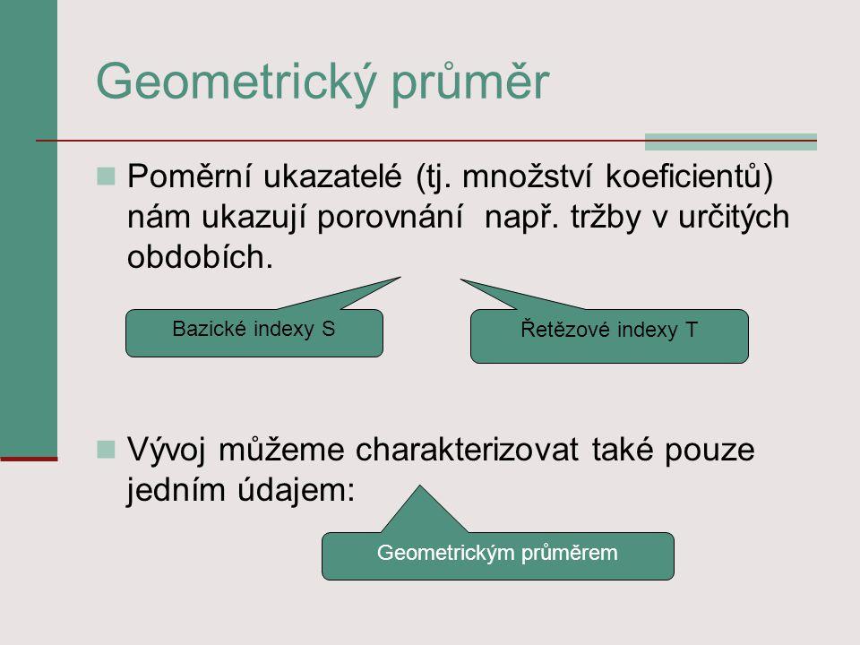 Geometrický průměr Poměrní ukazatelé (tj. množství koeficientů) nám ukazují porovnání např. tržby v určitých obdobích. Vývoj můžeme charakterizovat ta