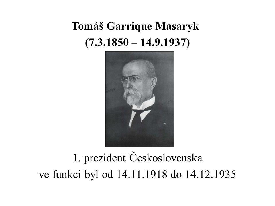 Tomáš Garrique Masaryk (7.3.1850 – 14.9.1937) 1. prezident Československa ve funkci byl od 14.11.1918 do 14.12.1935