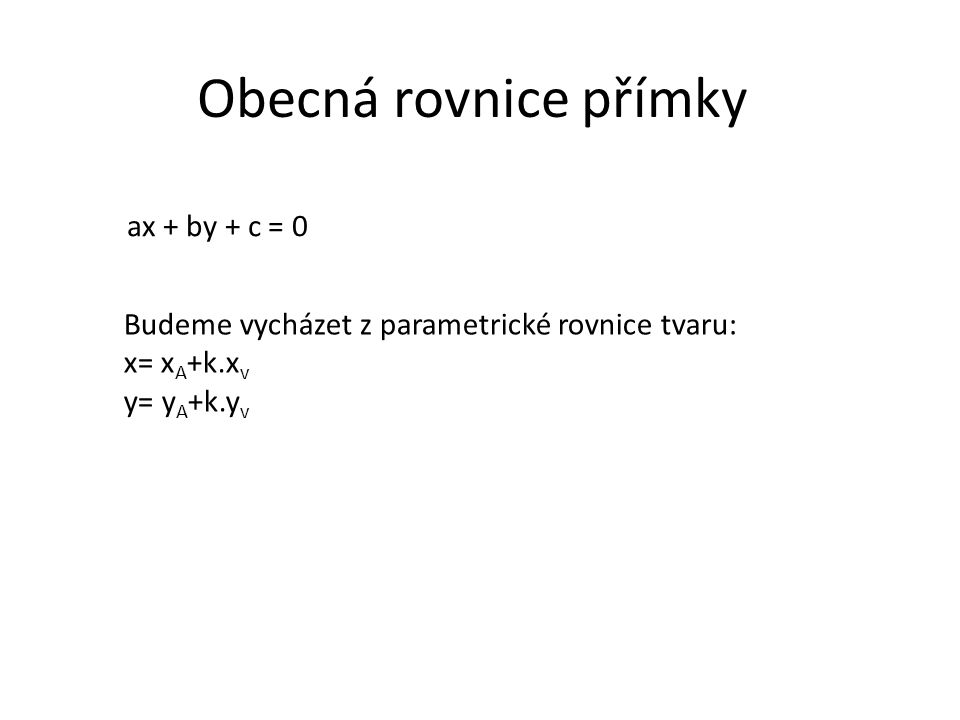 Obecná rovnice přímky ax + by + c = 0 Budeme vycházet z parametrické rovnice tvaru: x= x A +k.x v y= y A +k.y v