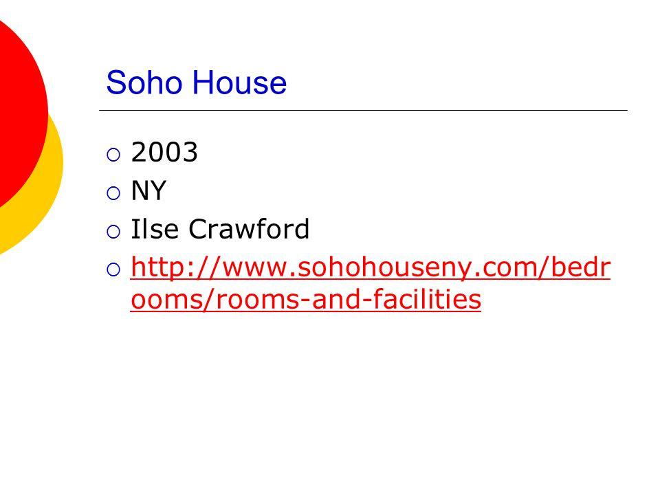 Soho House  2003  NY  Ilse Crawford  http://www.sohohouseny.com/bedr ooms/rooms-and-facilities http://www.sohohouseny.com/bedr ooms/rooms-and-facilities