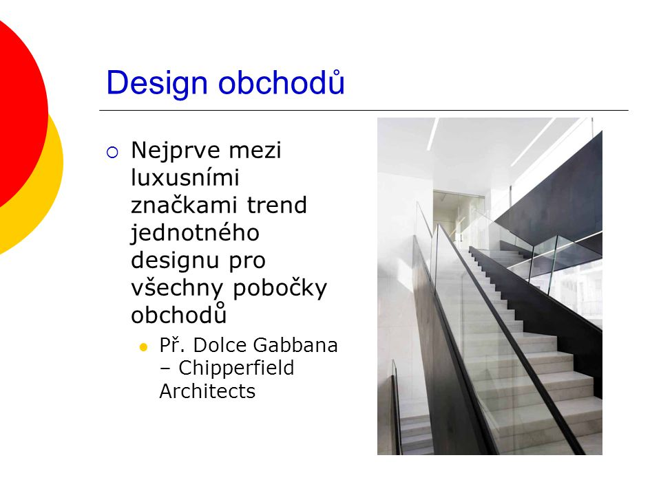 Design obchodů  Nejprve mezi luxusními značkami trend jednotného designu pro všechny pobočky obchodů Př. Dolce Gabbana – Chipperfield Architects