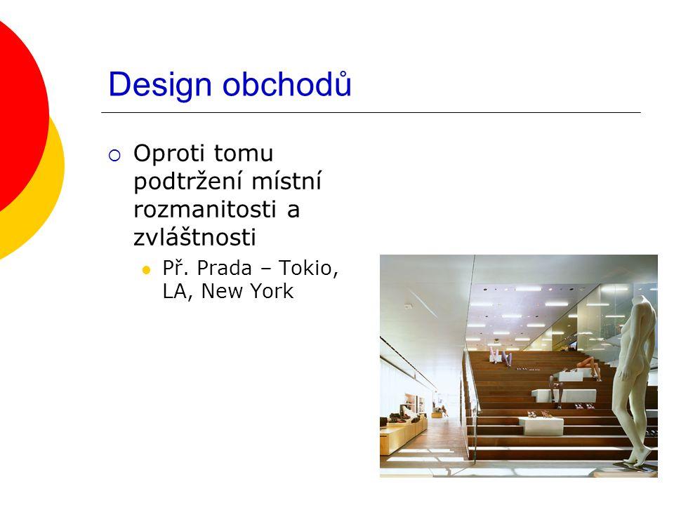 Design obchodů  Oproti tomu podtržení místní rozmanitosti a zvláštnosti Př. Prada – Tokio, LA, New York