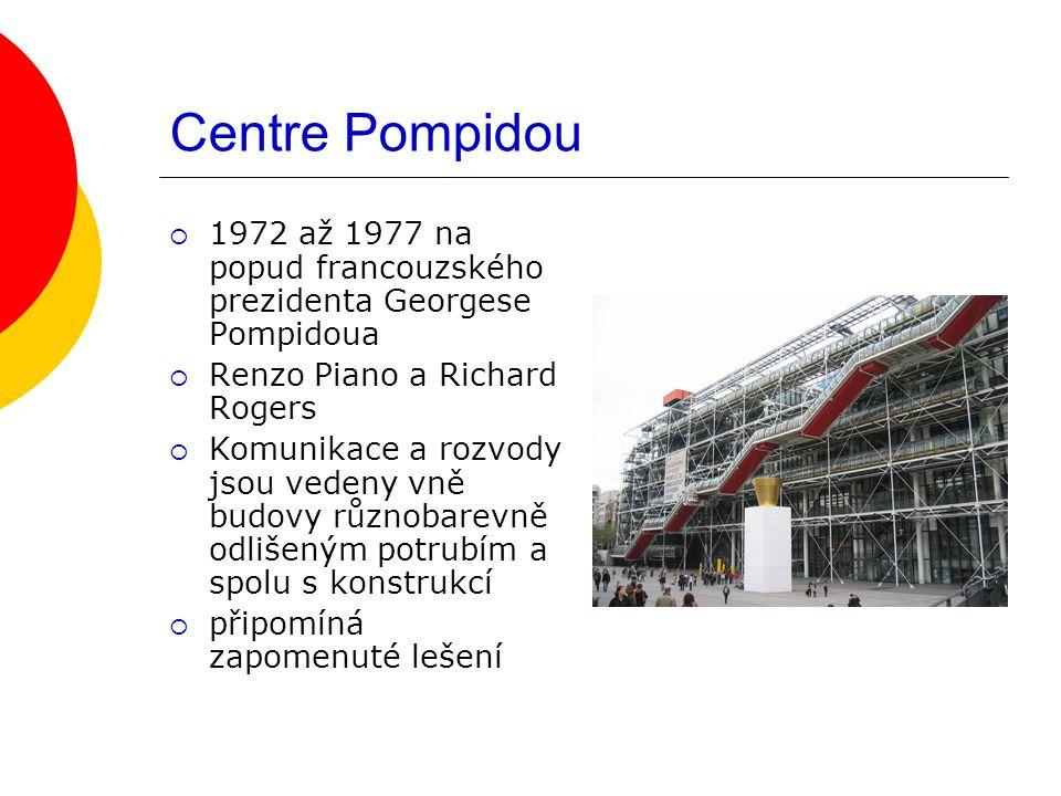 Centre Pompidou  1972 až 1977 na popud francouzského prezidenta Georgese Pompidoua  Renzo Piano a Richard Rogers  Komunikace a rozvody jsou vedeny vně budovy různobarevně odlišeným potrubím a spolu s konstrukcí  připomíná zapomenuté lešení