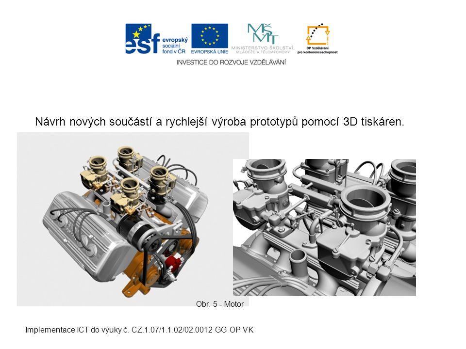 Implementace ICT do výuky č. CZ.1.07/1.1.02/02.0012 GG OP VK Návrh nových součástí a rychlejší výroba prototypů pomocí 3D tiskáren. Obr. 5 - Motor