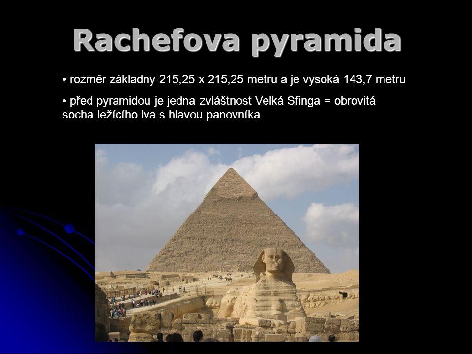 Rachefova pyramida rozměr základny 215,25 x 215,25 metru a je vysoká 143,7 metru před pyramidou je jedna zvláštnost Velká Sfinga = obrovitá socha leží
