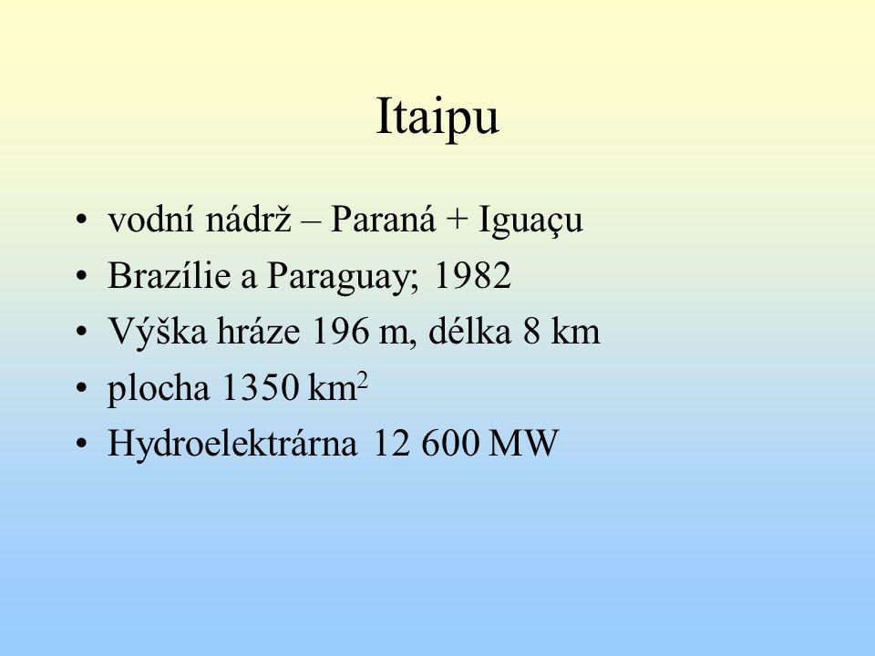 Itaipu vodní nádrž – Paraná + Iguaçu Brazílie a Paraguay; 1982 Výška hráze 196 m, délka 8 km plocha 1350 km 2 Hydroelektrárna 12 600 MW