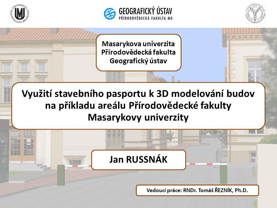 Využití stavebního pasportu k 3D modelování budov na příkladu areálu Přírodovědecké fakulty Masarykovy univerzity Jan RUSSNÁK Vedoucí práce: RNDr.