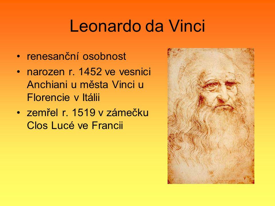 Leonardo da Vinci renesanční osobnost narozen r. 1452 ve vesnici Anchiani u města Vinci u Florencie v Itálii zemřel r. 1519 v zámečku Clos Lucé ve Fra