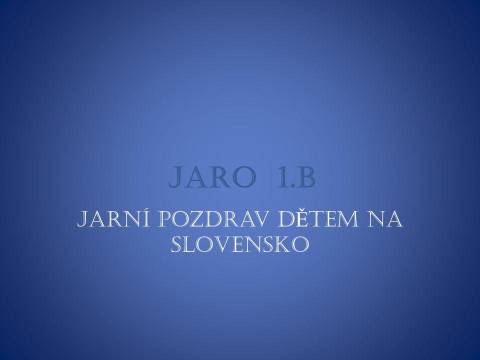 JARO 1.B Jarní pozdrav d Ě tem na Slovensko
