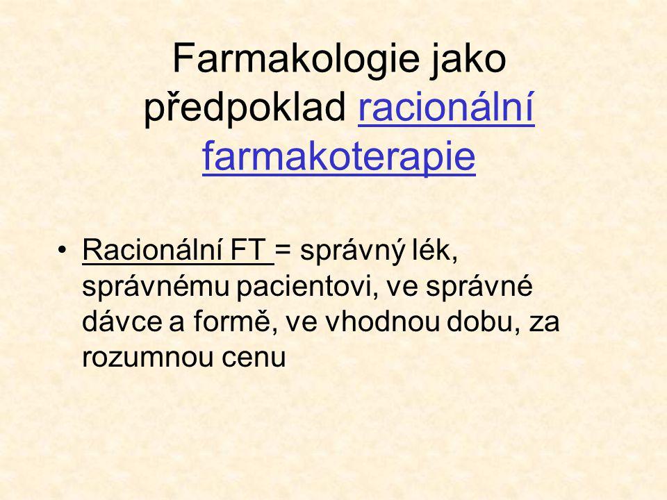 Farmakologie jako předpoklad racionální farmakoterapie Racionální FT = správný lék, správnému pacientovi, ve správné dávce a formě, ve vhodnou dobu, za rozumnou cenu