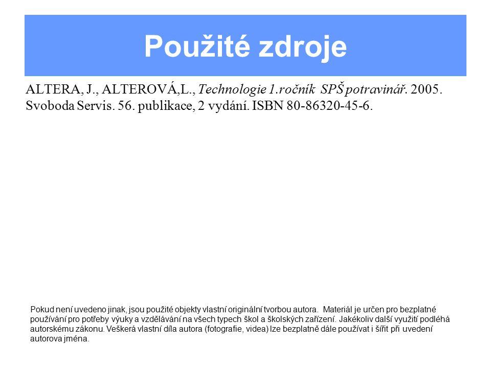 Použité zdroje ALTERA, J., ALTEROVÁ,L., Technologie 1.ročník SPŠ potravinář. 2005. Svoboda Servis. 56. publikace, 2 vydání. ISBN 80-86320-45-6. Pokud