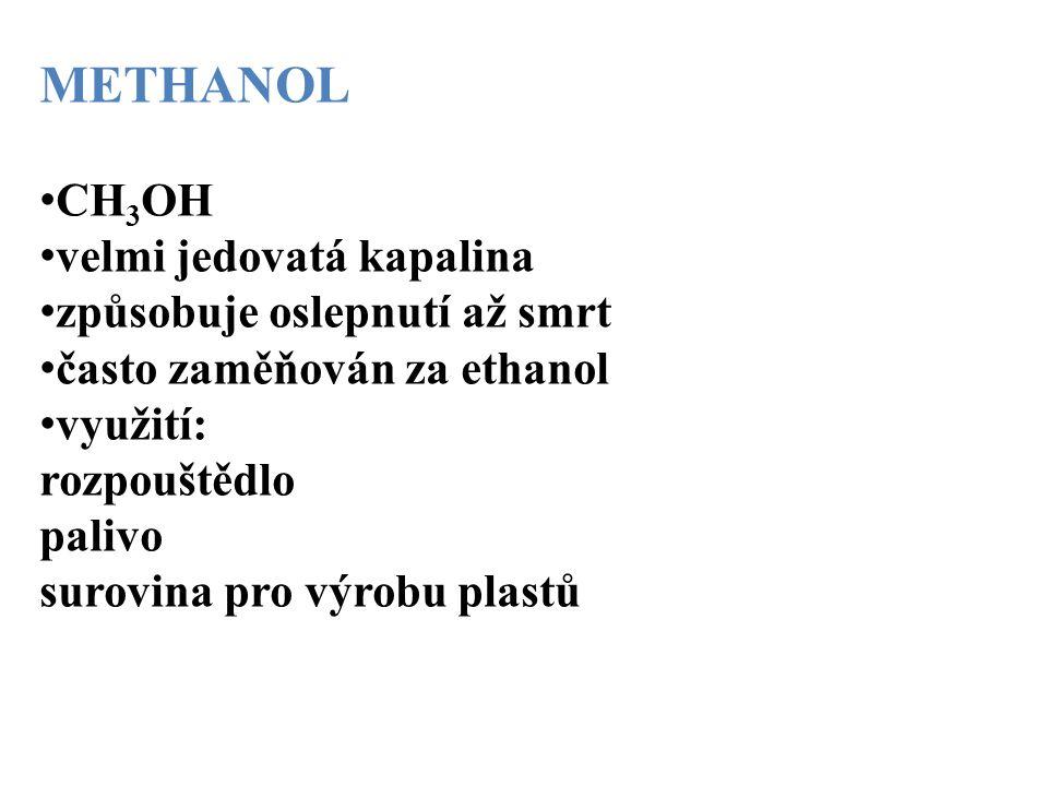 METHANOL CH 3 OH velmi jedovatá kapalina způsobuje oslepnutí až smrt často zaměňován za ethanol využití: rozpouštědlo palivo surovina pro výrobu plast