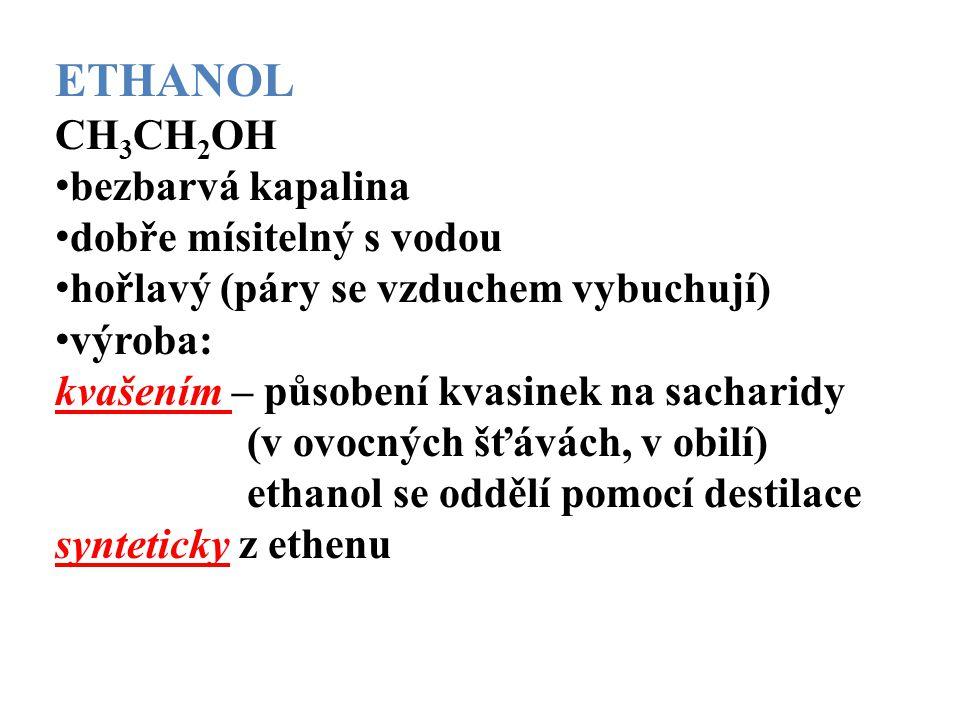 ETHANOL CH 3 CH 2 OH bezbarvá kapalina dobře mísitelný s vodou hořlavý (páry se vzduchem vybuchují) výroba: kvašením – působení kvasinek na sacharidy