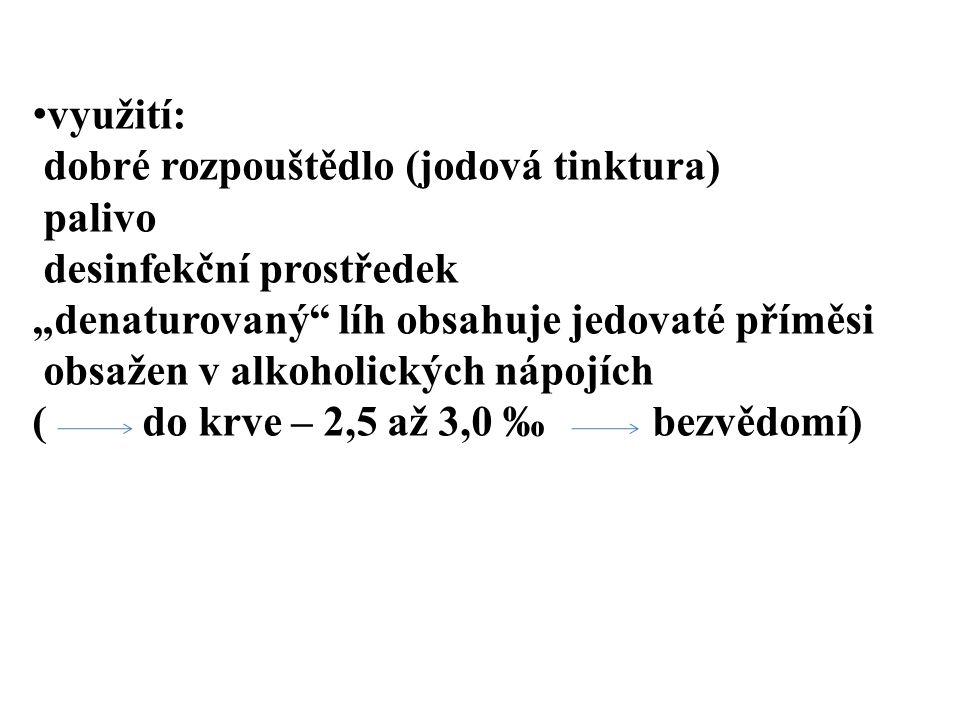 """využití: dobré rozpouštědlo (jodová tinktura) palivo desinfekční prostředek """"denaturovaný"""" líh obsahuje jedovaté příměsi obsažen v alkoholických nápoj"""
