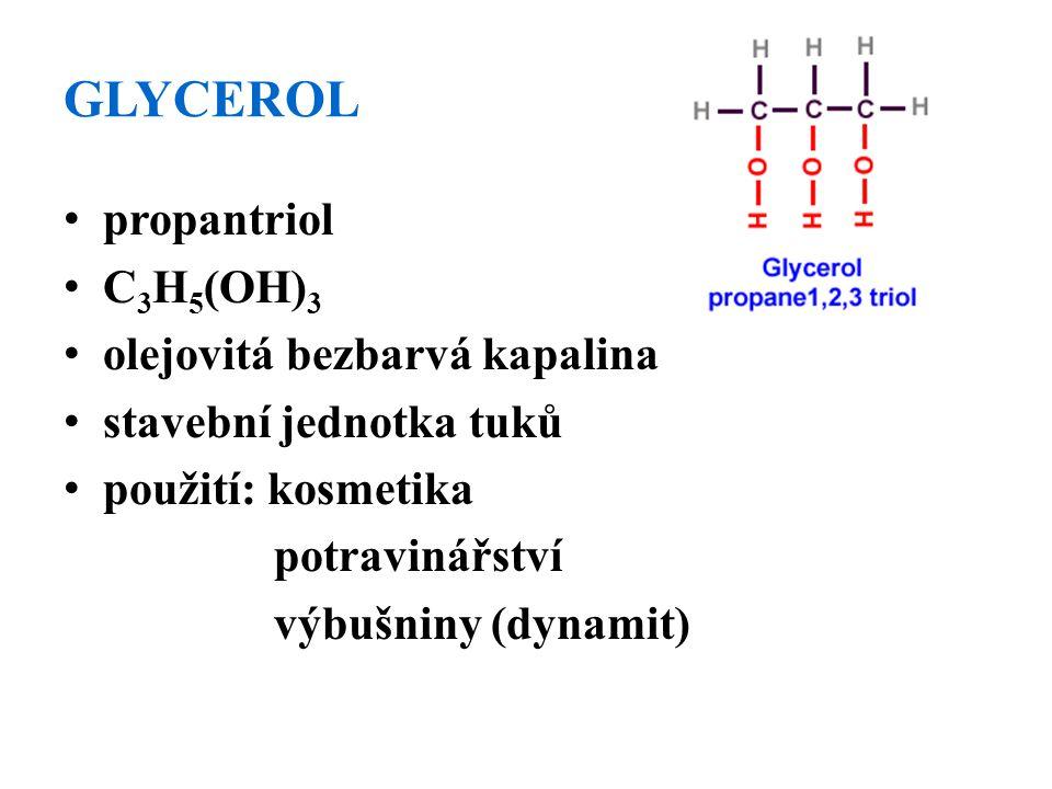 GLYCEROL propantriol C 3 H 5 (OH) 3 olejovitá bezbarvá kapalina stavební jednotka tuků použití: kosmetika potravinářství výbušniny (dynamit)