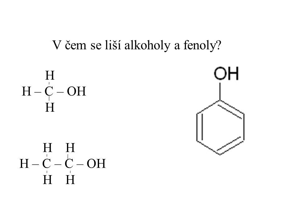 V čem se liší alkoholy a fenoly? H H – C – OH H H H H – C – C – OH H H