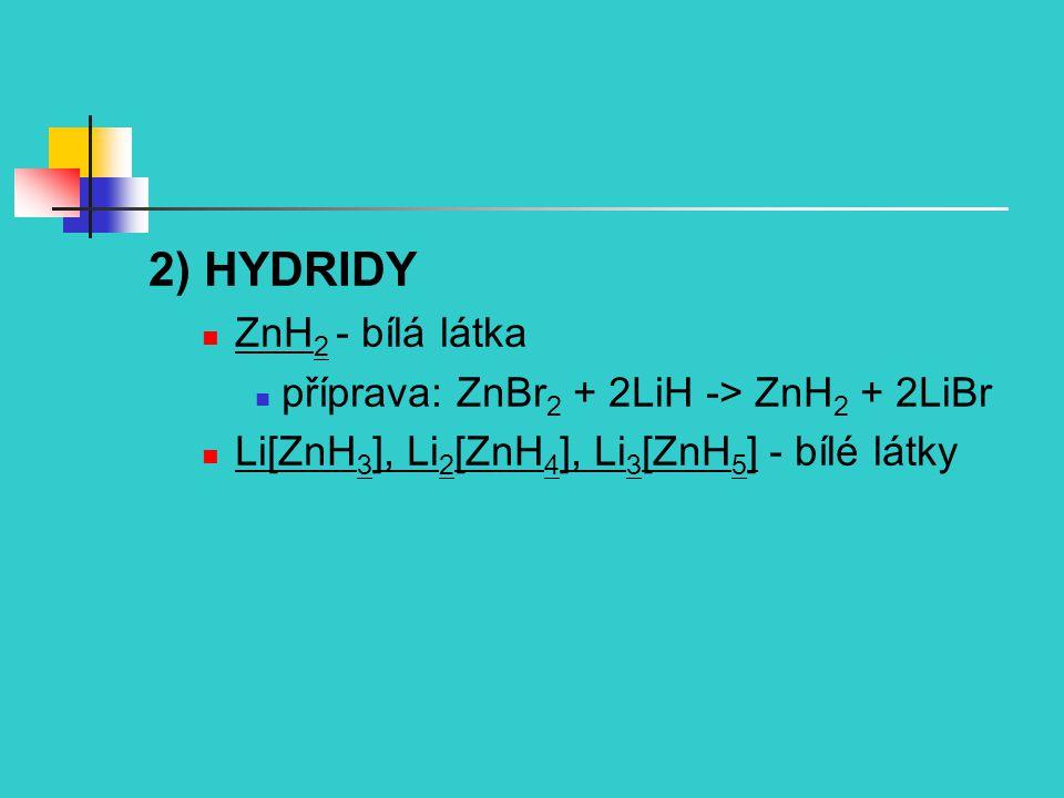 2) HYDRIDY ZnH 2 - bílá látka příprava: ZnBr 2 + 2LiH -> ZnH 2 + 2LiBr Li[ZnH 3 ], Li 2 [ZnH 4 ], Li 3 [ZnH 5 ] - bílé látky