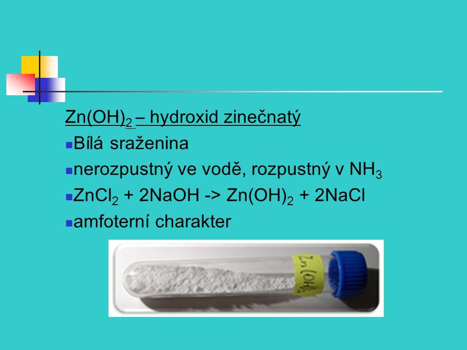 Zn(OH) 2 – hydroxid zinečnatý Bílá sraženina nerozpustný ve vodě, rozpustný v NH 3 ZnCl 2 + 2NaOH -> Zn(OH) 2 + 2NaCl amfoterní charakter
