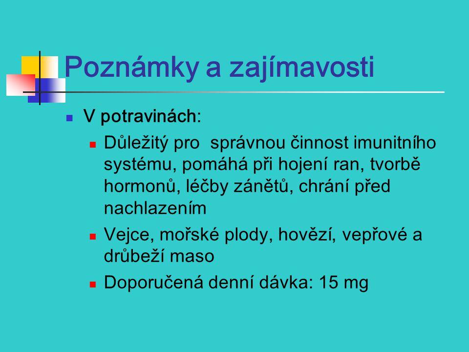 Poznámky a zajímavosti V potravinách: Důležitý pro správn ou činnost imunitního systému, pomáhá při hojení ran, tvorbě hormonů, léčby zánětů, chrání před nachlazením Vejce, mořské plody, hovězí, vepřové a drůbeží maso Doporučená denní dávka: 15 mg