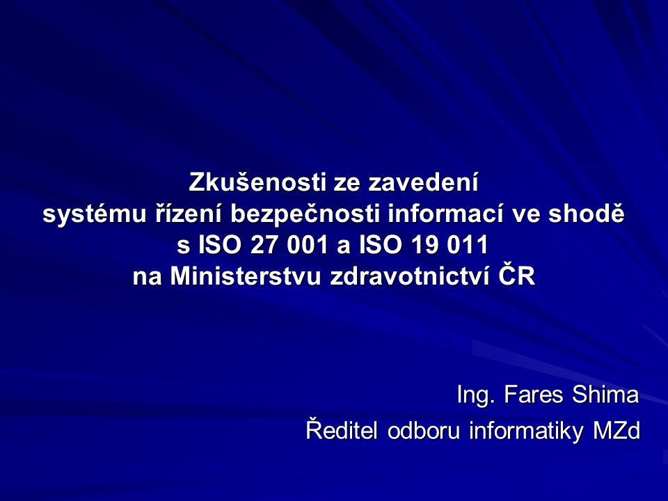 Zkušenosti ze zavedení systému řízení bezpečnosti informací ve shodě s ISO 27 001 a ISO 19 011 na Ministerstvu zdravotnictví ČR Ing. Fares Shima Ing.