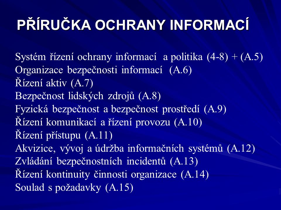 PŘÍRUČKA OCHRANY INFORMACÍ Systém řízení ochrany informací a politika (4-8) + (A.5) Organizace bezpečnosti informací (A.6) Řízení aktiv (A.7) Bezpečnost lidských zdrojů (A.8) Fyzická bezpečnost a bezpečnost prostředí (A.9) Řízení komunikací a řízení provozu (A.10) Řízení přístupu (A.11) Akvizice, vývoj a údržba informačních systémů (A.12) Zvládání bezpečnostních incidentů (A.13) Řízení kontinuity činnosti organizace (A.14) Soulad s požadavky (A.15)