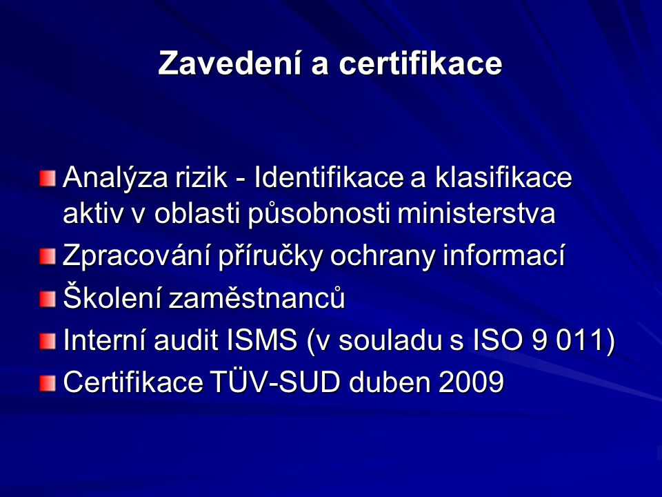 Zavedení a certifikace Analýza rizik - Identifikace a klasifikace aktiv v oblasti působnosti ministerstva Zpracování příručky ochrany informací Školení zaměstnanců Interní audit ISMS (v souladu s ISO 9 011) Certifikace TÜV-SUD duben 2009