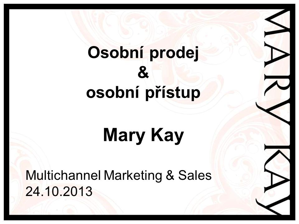 Osobní prodej & osobní přístup Mary Kay Multichannel Marketing & Sales 24.10.2013