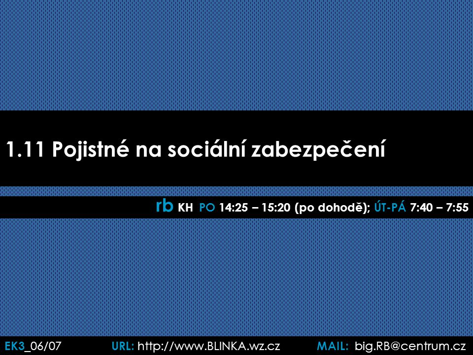 EK3 _06/07 URL: http://www.BLINKA.wz.cz MAIL: big.RB@centrum.cz 1.11 Pojistné na sociální zabezpečení rb KH PO 14:25 – 15:20 (po dohodě); ÚT-PÁ 7:40 –