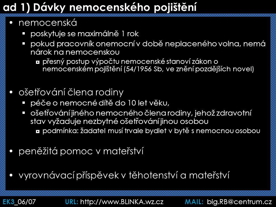 EK3 _06/07 URL: http://www.BLINKA.wz.cz MAIL: big.RB@centrum.cz ad 1) Dávky nemocenského pojištění nemocenská  poskytuje se maximálně 1 rok  pokud pracovník onemocní v době neplaceného volna, nemá nárok na nemocenskou ◘přesný postup výpočtu nemocenské stanoví zákon o nemocenském pojištění (54/1956 Sb, ve znění pozdějších novel) ošetřování člena rodiny  péče o nemocné dítě do 10 let věku,  ošetřování jiného nemocného člena rodiny, jehož zdravotní stav vyžaduje nezbytné ošetřování jinou osobou ◘podmínka: žadatel musí trvale bydlet v bytě s nemocnou osobou peněžitá pomoc v mateřství vyrovnávací příspěvek v těhotenství a mateřství