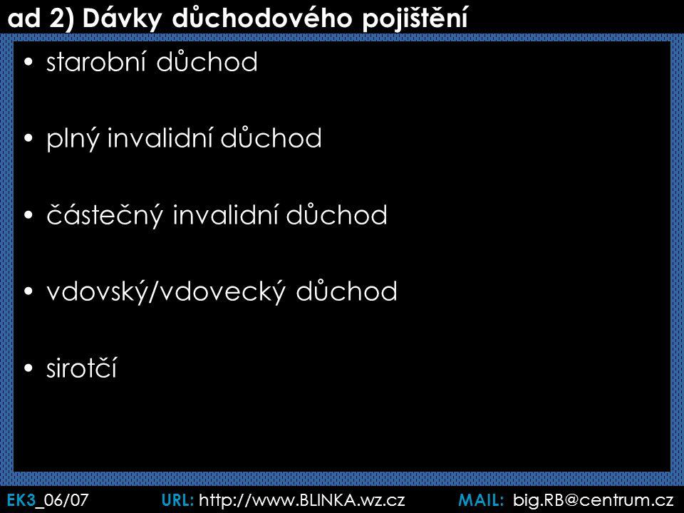 EK3 _06/07 URL: http://www.BLINKA.wz.cz MAIL: big.RB@centrum.cz ad 2) Dávky důchodového pojištění starobní důchod plný invalidní důchod částečný invalidní důchod vdovský/vdovecký důchod sirotčí