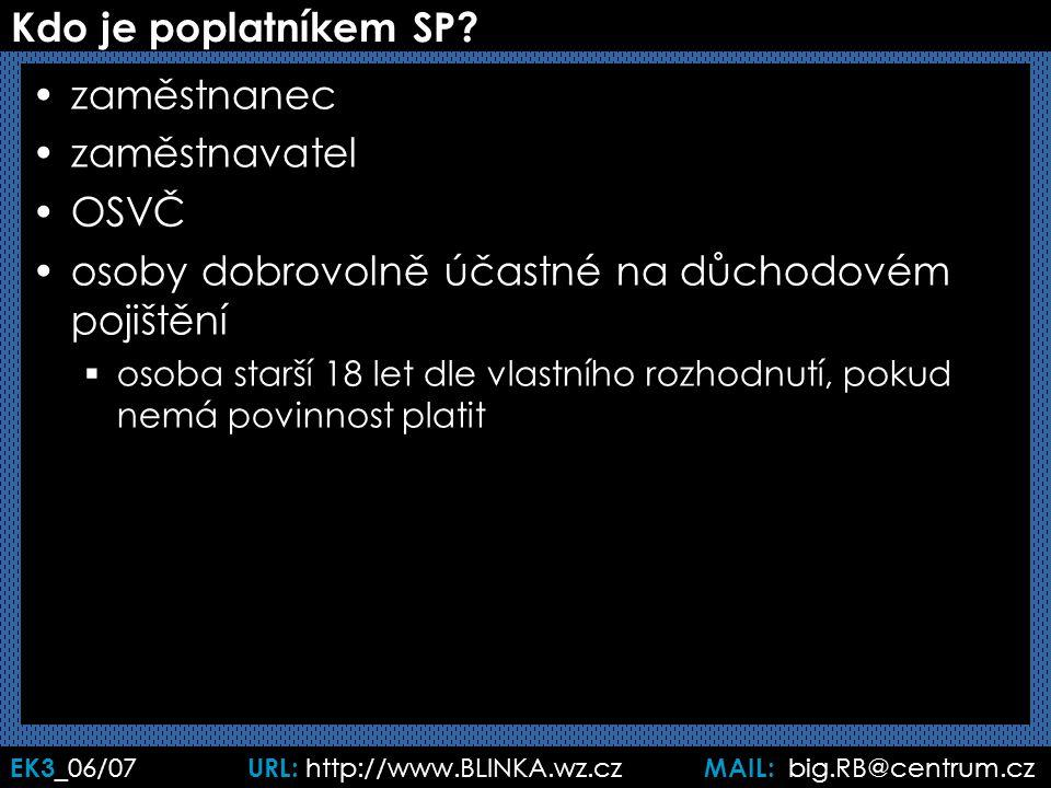 EK3 _06/07 URL: http://www.BLINKA.wz.cz MAIL: big.RB@centrum.cz Kdo je poplatníkem SP? zaměstnanec zaměstnavatel OSVČ osoby dobrovolně účastné na důch