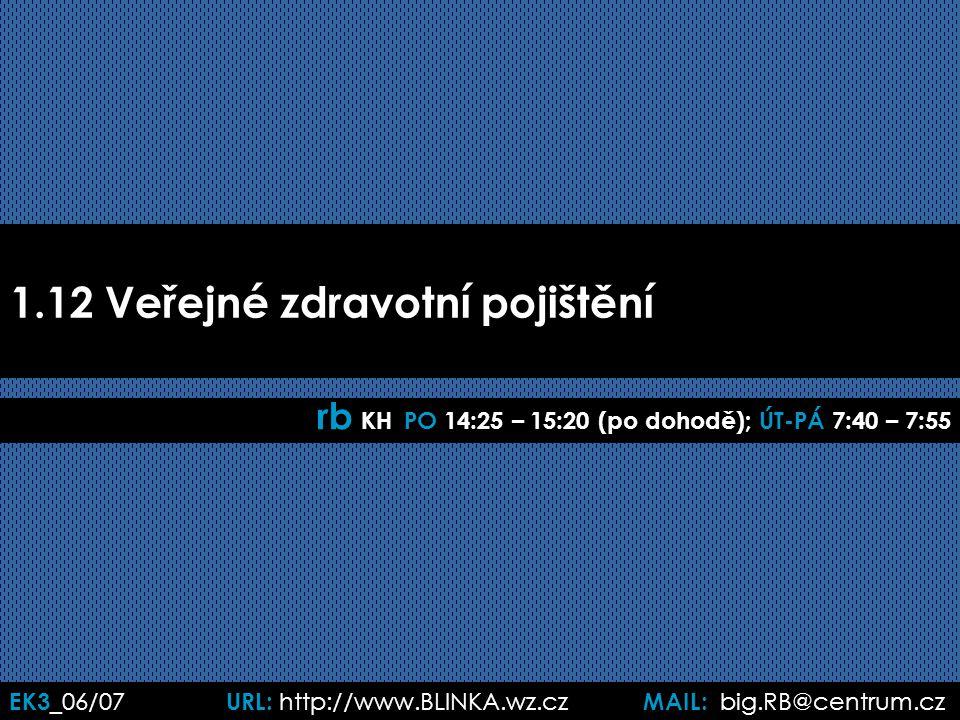 EK3 _06/07 URL: http://www.BLINKA.wz.cz MAIL: big.RB@centrum.cz 1.12 Veřejné zdravotní pojištění rb KH PO 14:25 – 15:20 (po dohodě); ÚT-PÁ 7:40 – 7:55