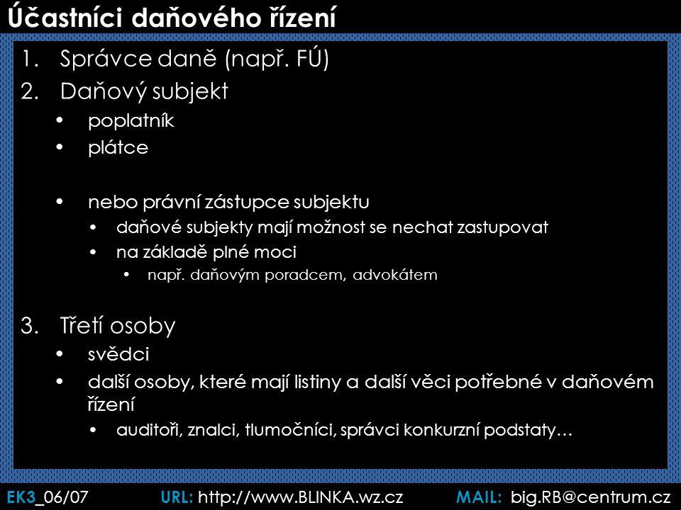 EK3 _06/07 URL: http://www.BLINKA.wz.cz MAIL: big.RB@centrum.cz Účastníci daňového řízení 1.Správce daně (např. FÚ) 2.Daňový subjekt poplatník plátce