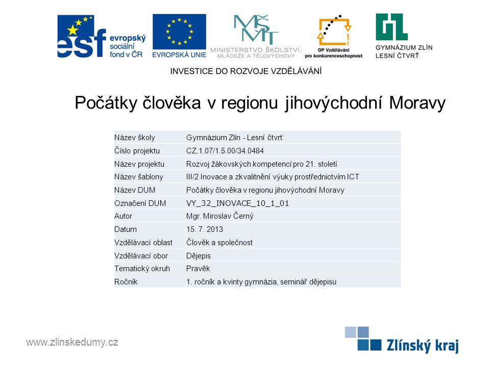Počátky člověka v regionu jihovýchodní Moravy www.zlinskedumy.cz Název školyGymnázium Zlín - Lesní čtvrť Číslo projektuCZ.1.07/1.5.00/34.0484 Název pr