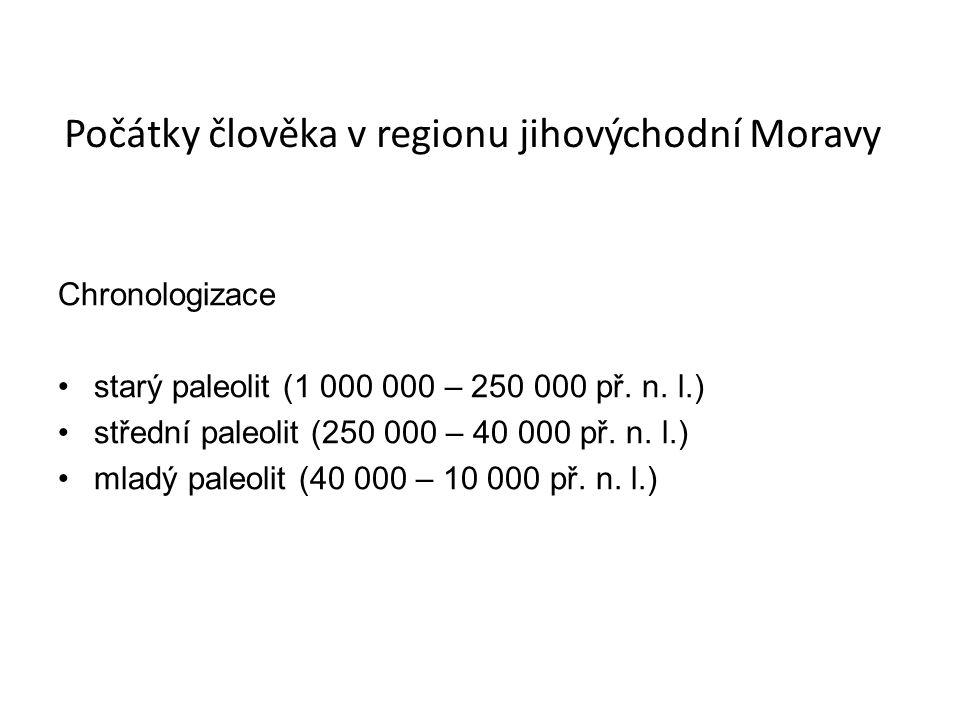 Počátky člověka v regionu jihovýchodní Moravy Chronologizace starý paleolit (1 000 000 – 250 000 př. n. l.) střední paleolit (250 000 – 40 000 př. n.